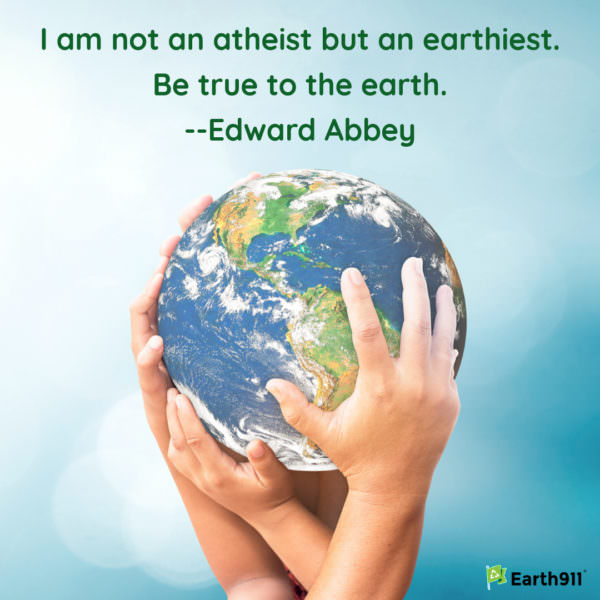"""I am not an atheist but an earthiest. Be true to the earth."" --Edward Abbey"